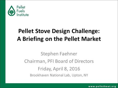 Pellet Stove Design Challenge: A Briefing on the Pellet Market Stephen Faehner Chairman, PFI Board of Directors Friday, April 8, 2016 Brookhaven National.