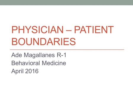 PHYSICIAN – PATIENT BOUNDARIES Ade Magallanes R-1 Behavioral Medicine April 2016.