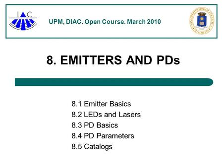 UPM, DIAC. Open Course. March 2010 8. EMITTERS AND PDs 8.1 Emitter Basics 8.2 LEDs and Lasers 8.3 PD Basics 8.4 PD Parameters 8.5 Catalogs.