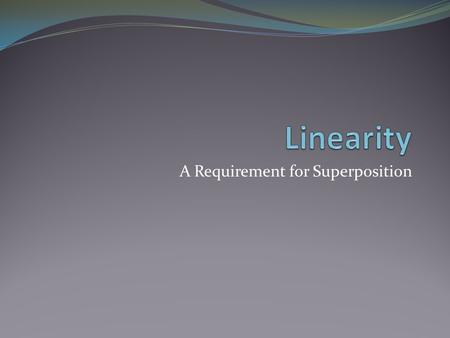 A Requirement for Superposition. Objective of Lecture Introduce the property of linearity Chapter 4.2.
