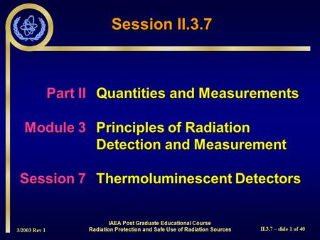 3/2003 Rev 1 II.3.7 – slide 1 of 40 Session II.3.7 IAEA Post Graduate Educational Course Radiation Protection and Safe Use of Radiation Sources Part IIQuantities.