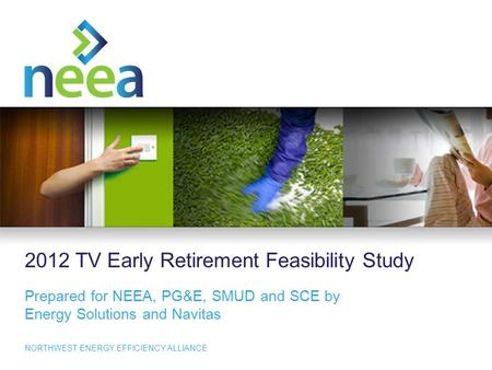 1 NORTHWEST ENERGY EFFICIENCY ALLIANCE 2012 <strong>TV</strong> Early Retirement Feasibility Study Prepared for NEEA, PG&E, SMUD and SCE by Energy Solutions and Navitas.