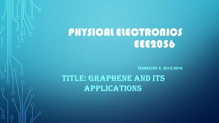 PHYSICAL ELECTRONICS EEE2056 TRIMESTER 2, 2015/2016 TITLE: GRAPHENE AND ITS APPLICATIONS.