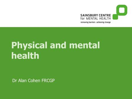 Physical and mental health Dr Alan Cohen FRCGP. Presentations The presentation of mental illness with physical symptoms The association between mental.