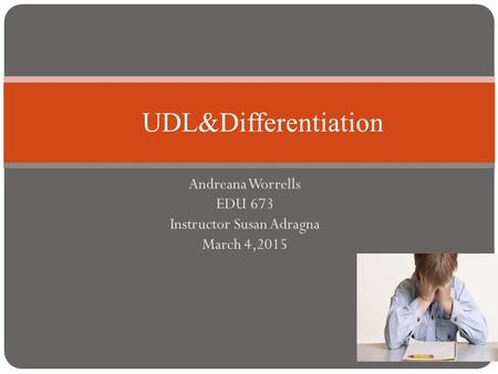 Andreana Worrells EDU 673 Instructor Susan Adragna March 4,2015 UDL&Differentiation.