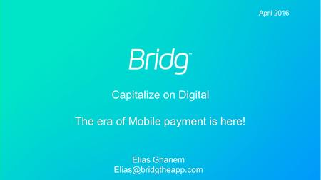 Confidential and Proprietary - Bridg Payment Solutions LTD April 2016 April 2016 Elias Ghanem Capitalize on Digital The era of Mobile.