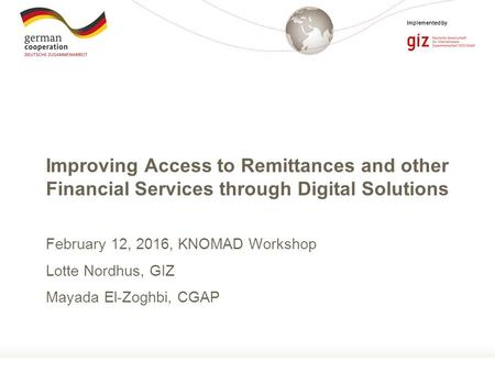 Page 1 Implemented by Improving Access to Remittances and other Financial Services through Digital Solutions February 12, 2016, KNOMAD Workshop Lotte Nordhus,