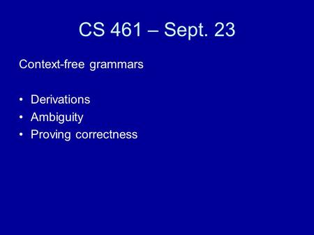 CS 461 – Sept. 23 Context-free grammars Derivations Ambiguity Proving correctness.
