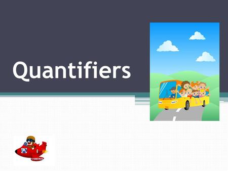 Quantifiers What are they? Quantifiers are words that precede and modify nouns. They tell us how many or how much.