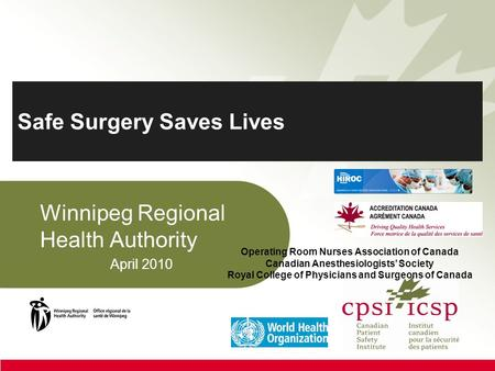 Safe Surgery Saves Lives Winnipeg Regional Health Authority April 2010 Operating Room Nurses Association of Canada Canadian Anesthesiologists' Society.