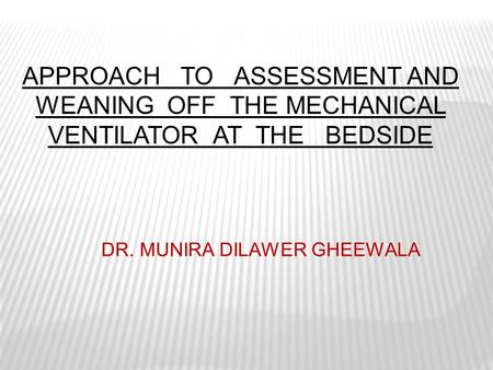 APPROACH TO ASSESSMENT AND WEANING OFF THE MECHANICAL VENTILATOR AT THE BEDSIDE DR. MUNIRA DILAWER GHEEWALA.