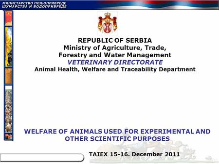 TAIEX 15-16. December 2011 REPUBLIC OF SERBIA Ministry of Agriculture, Trade, Forestry and Water Management VETERINARY DIRECTORATE Animal Health, Welfare.
