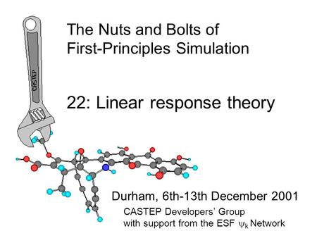The Nuts and Bolts of First-Principles Simulation Durham, 6th-13th December 2001 22: Linear response theory CASTEP Developers' Group with support from.