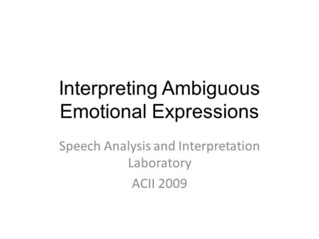 Interpreting Ambiguous Emotional Expressions Speech Analysis and Interpretation Laboratory ACII 2009.