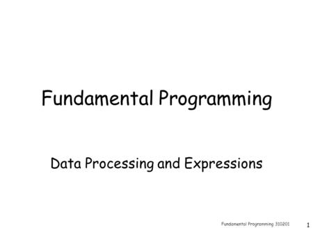 Fundamental Programming 310201 1 Fundamental Programming Data Processing and Expressions.