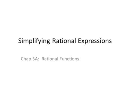 Simplifying Rational Expressions Chap 5A: Rational Functions.