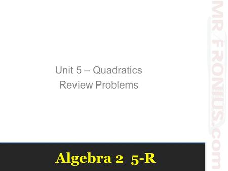 Algebra 2 5-R Unit 5 – Quadratics Review Problems.