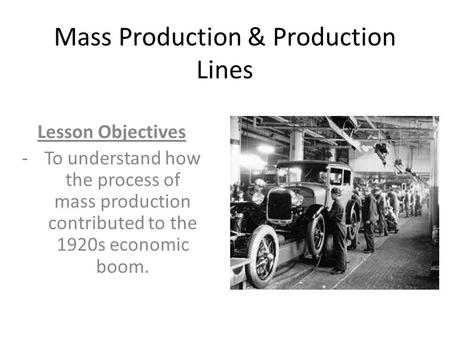 Mass Production & Production Lines Lesson Objectives -To understand how the process of mass production contributed to the 1920s economic boom.