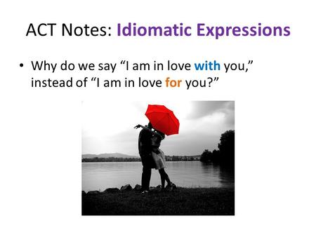 "ACT Notes: Idiomatic Expressions Why do we say ""I am in love with you,"" instead of ""I am in love for you?"""