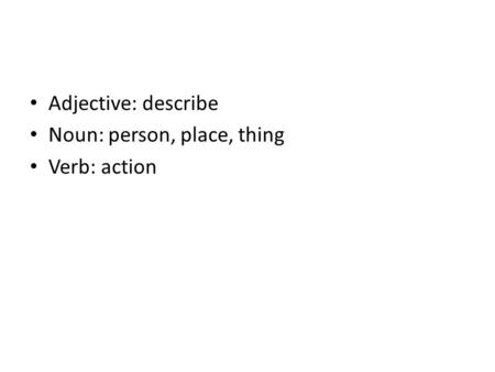 Adjective: describe Noun: person, place, thing Verb: action.