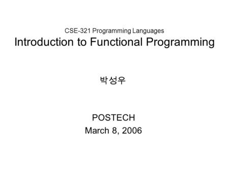 CSE-321 Programming Languages Introduction to Functional Programming POSTECH March 8, 2006 박성우.