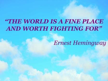 """THE WORLD IS A FINE PLACE AND WORTH FIGHTING FOR"" Ernest Hemingway."