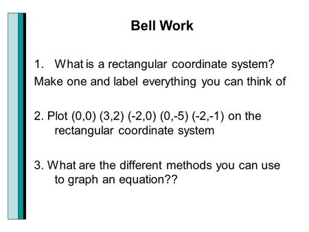 Bell Work 1.What is a rectangular coordinate system? Make one and label everything you can think of 2. Plot (0,0) (3,2) (-2,0) (0,-5) (-2,-1) on the rectangular.