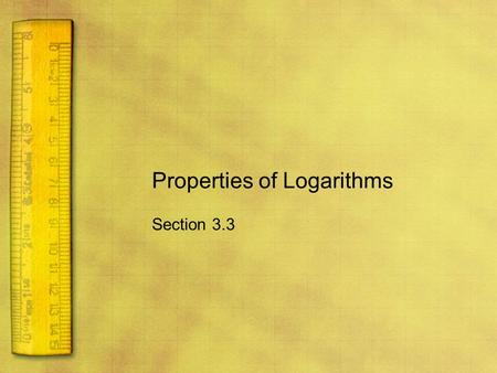 Properties of Logarithms Section 3.3. Objectives Rewrite logarithms with different bases. Use properties of logarithms to evaluate or rewrite logarithmic.