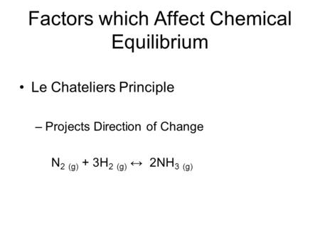 Factors which Affect Chemical Equilibrium Le Chateliers Principle –Projects Direction of Change N 2 (g) + 3H 2 (g) ↔ 2NH 3 (g)