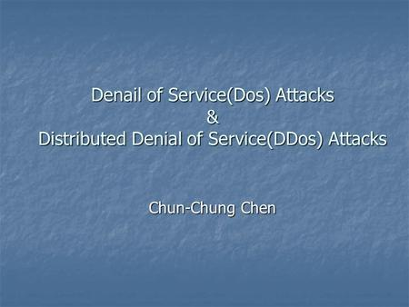Denail of Service(Dos) Attacks & Distributed Denial of Service(DDos) Attacks Chun-Chung Chen.