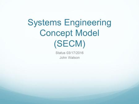 Systems Engineering Concept Model (SECM) Status 03/17/2016 John Watson.