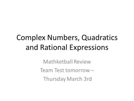 Complex Numbers, Quadratics and Rational Expressions Mathketball Review Team Test tomorrow – Thursday March 3rd.