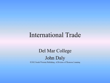 International Trade Del Mar College John Daly ©2002 South-Western Publishing, A Division of Thomson Learning.