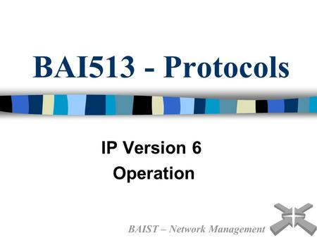 BAI513 - Protocols IP Version 6 Operation BAIST – Network Management.