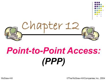 McGraw-Hill©The McGraw-Hill Companies, Inc., 2004 Chapter 12 Point-to-Point Access: (PPP)