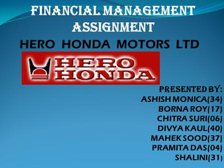 PRESENTED BY: ASHISH MONICA(34) BORNA ROY(17) CHITRA SURI(06) DIVYA KAUL(40) MAHEK SOOD(37) PRAMITA DAS(04) SHALINI(31 ) HERO HONDA MOTORS LTD FINANCIAL.