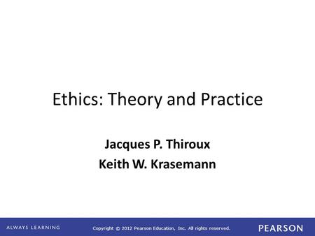 Copyright © 2012 Pearson Education, Inc. All rights reserved. Ethics: Theory and Practice Jacques P. Thiroux Keith W. Krasemann.