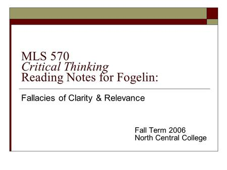MLS 570 Critical Thinking Reading Notes for Fogelin: Fallacies of Clarity & Relevance Fall Term 2006 North Central College.