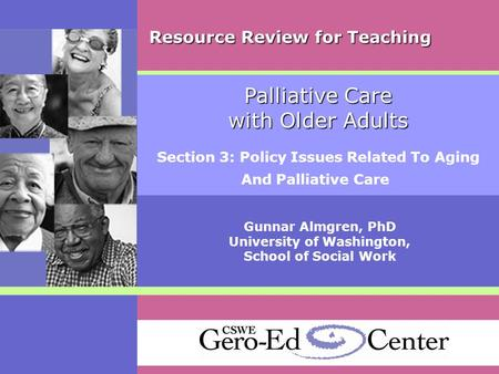 Palliative Care with Older Adults Section 3: Policy Issues Related To Aging And Palliative Care Gunnar Almgren, PhD University of Washington, School of.