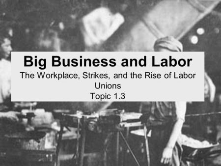 Big Business and Labor The Workplace, Strikes, and the Rise of Labor Unions Topic 1.3.