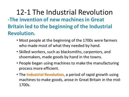 12-1 The Industrial Revolution -The invention of new machines in Great Britain led to the beginning of the Industrial Revolution. Most people at the beginning.