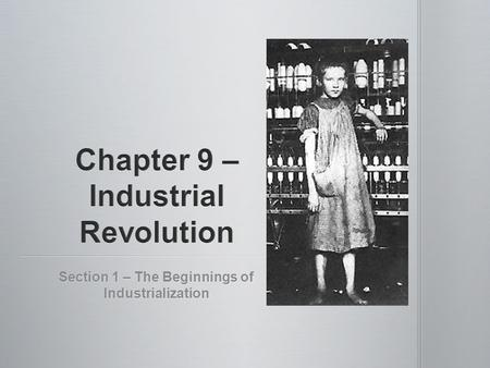 Section 1 – The Beginnings of Industrialization. Main Idea- Industrial Revolution started in England and then spread to other countries. Why It Matters.
