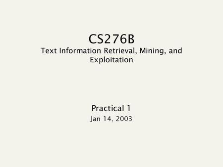 CS276B Text Information Retrieval, Mining, and Exploitation Practical 1 Jan 14, 2003.