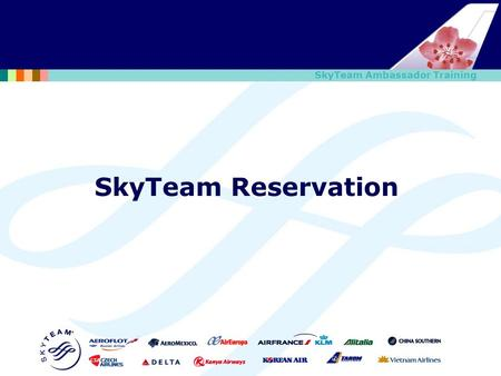 SkyTeam Ambassador Training SkyTeam Reservation. SkyTeam Ambassador Training Review (1/4) How to switch system between CI and other SkyTeam member airlines'?