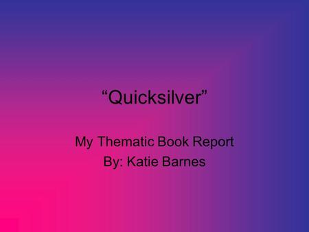 """Quicksilver"" My Thematic Book Report By: Katie Barnes."