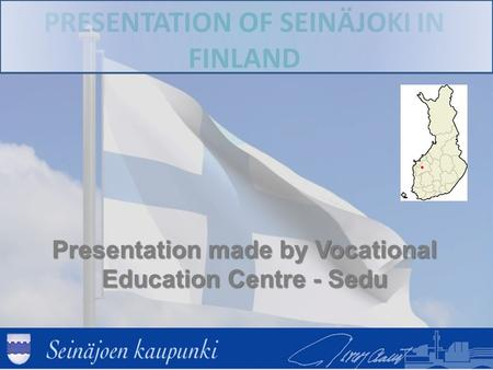 PRESENTATION OF SEINÄJOKI IN FINLAND Presentation made by Vocational Education Centre - Sedu.