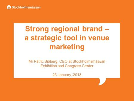 Strong regional brand – a strategic tool in venue marketing Mr Patric Sjöberg, CEO at Stockholmsmässan Exhibition and Congress Center 25 January, 2013.