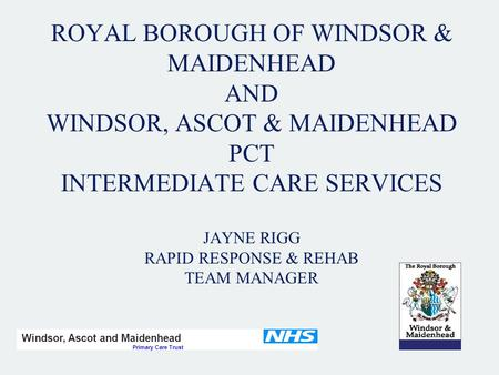 ROYAL BOROUGH OF WINDSOR & MAIDENHEAD AND WINDSOR, ASCOT & MAIDENHEAD PCT INTERMEDIATE CARE SERVICES JAYNE RIGG RAPID RESPONSE & REHAB TEAM MANAGER Windsor,