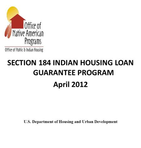 SECTION 184 INDIAN HOUSING LOAN GUARANTEE PROGRAM April 2012 U.S. Department of Housing and Urban Development.