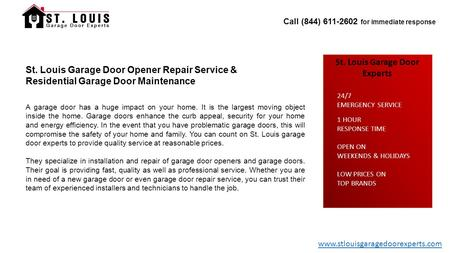 Call (844) 611-2602 for immediate response St. Louis Garage Door Experts 1 HOUR RESPONSE TIME OPEN ON WEEKENDS & HOLIDAYS LOW PRICES ON TOP BRANDS 24/7.
